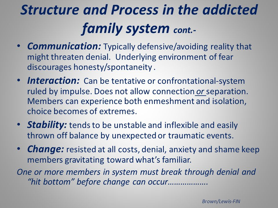 Structure and Process in the addicted family system: Rules: tend to be rigid, arbitrary and protective of addiction and core beliefs around the family s behavior.