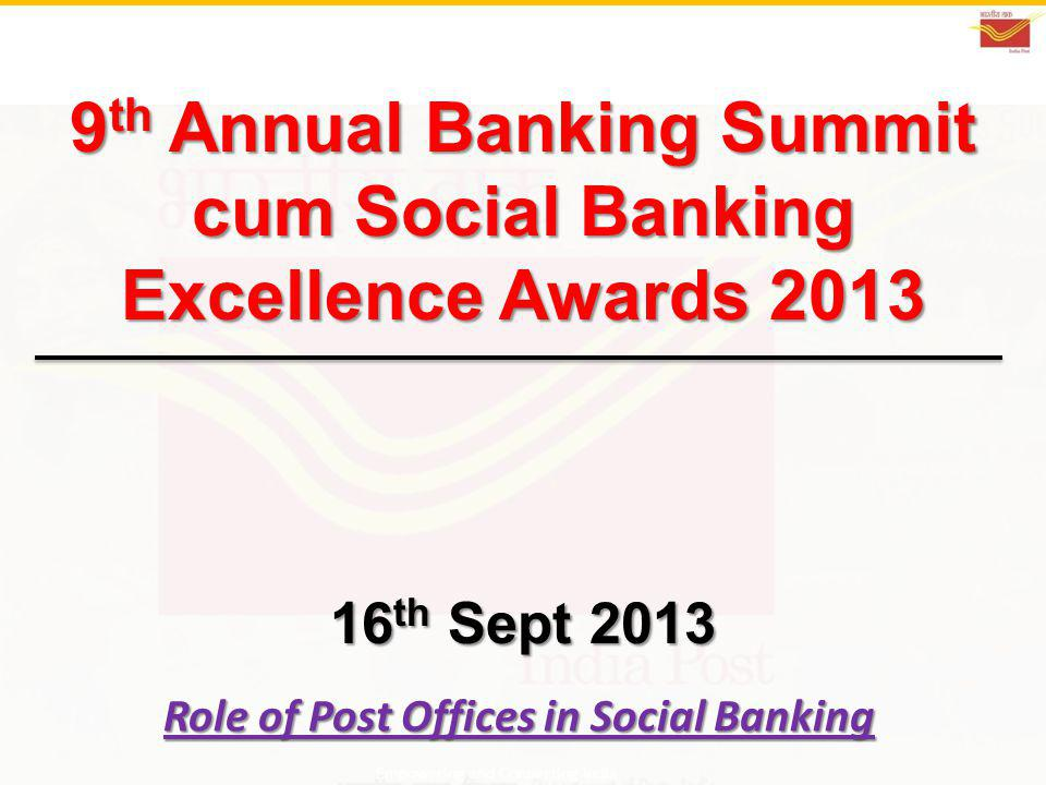 9 th Annual Banking Summit cum Social Banking Excellence Awards 2013 16 th Sept 2013 Role of Post Offices in Social Banking Empowering and Connecting