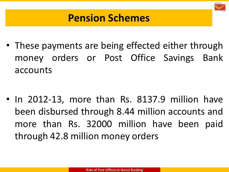 Pension Schemes These payments are being effected either through money orders or Post Office Savings Bank accounts In 2012-13, more than Rs. 8137.9 mi