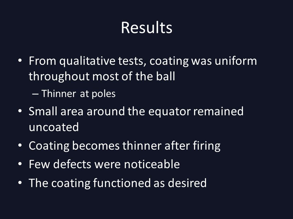 Results From qualitative tests, coating was uniform throughout most of the ball – Thinner at poles Small area around the equator remained uncoated Coating becomes thinner after firing Few defects were noticeable The coating functioned as desired