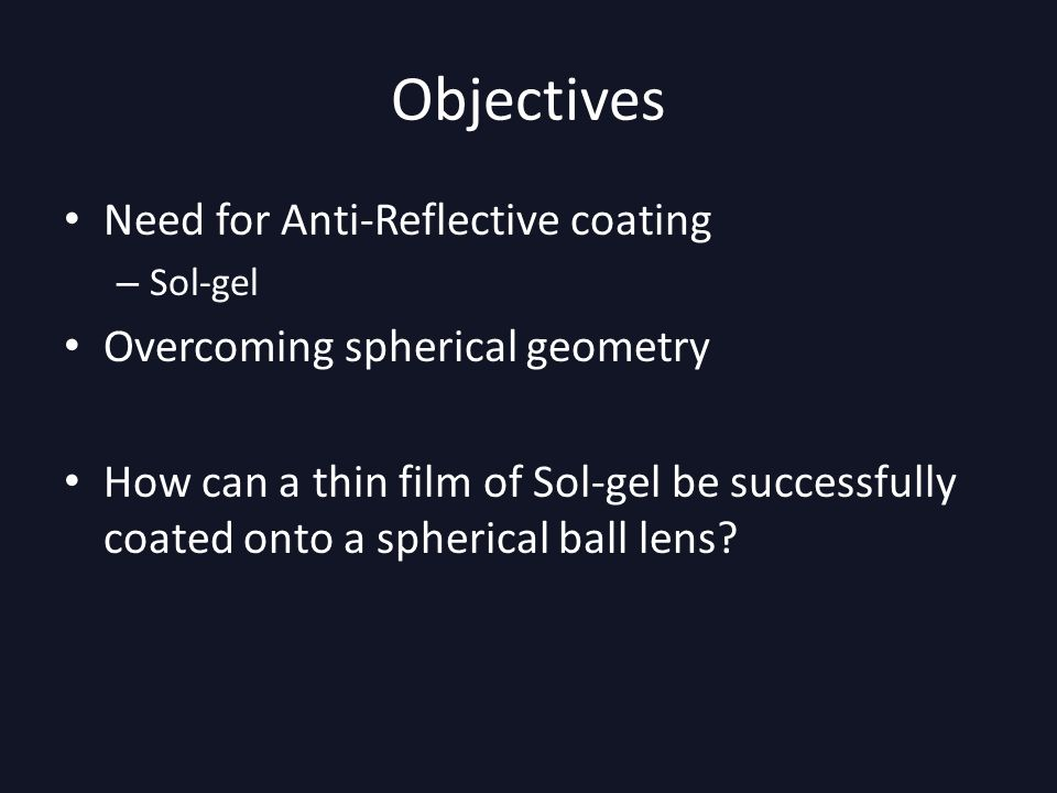 Objectives Need for Anti-Reflective coating – Sol-gel Overcoming spherical geometry How can a thin film of Sol-gel be successfully coated onto a spherical ball lens