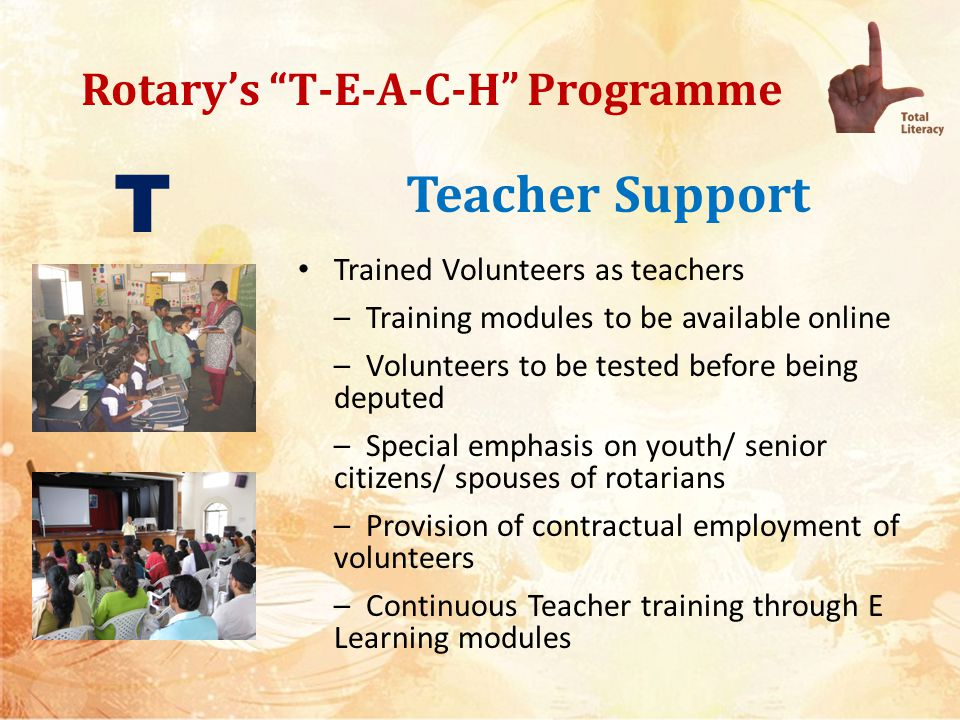 Rotarys T-E-A-C-H Programme Teacher Support Trained Volunteers as teachers – Training modules to be available online – Volunteers to be tested before