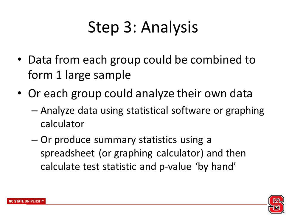 Step 3: Analysis Data from each group could be combined to form 1 large sample Or each group could analyze their own data – Analyze data using statist
