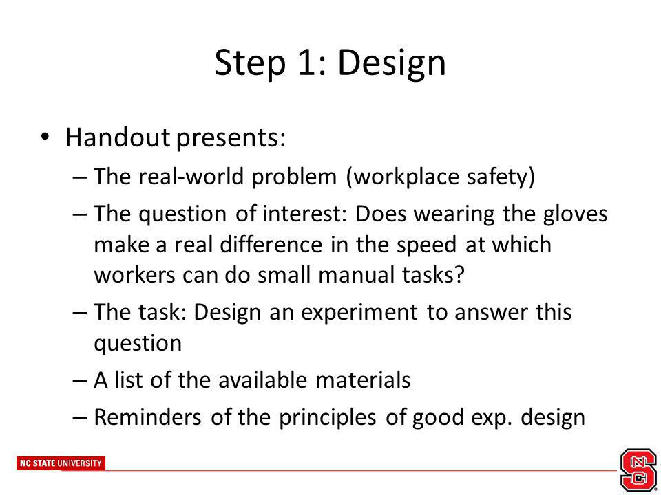 Step 1: Design Handout presents: – The real-world problem (workplace safety) – The question of interest: Does wearing the gloves make a real differenc