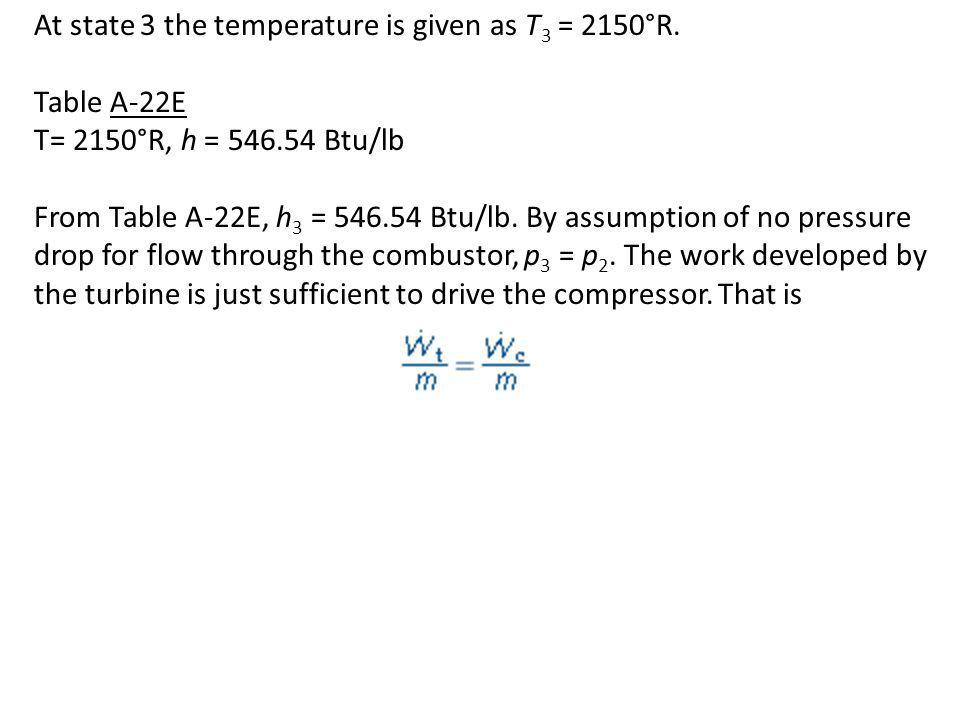 At state 3 the temperature is given as T 3 = 2150°R. Table A-22E T= 2150°R, h = 546.54 Btu/lb From Table A-22E, h 3 = 546.54 Btu/lb. By assumption of