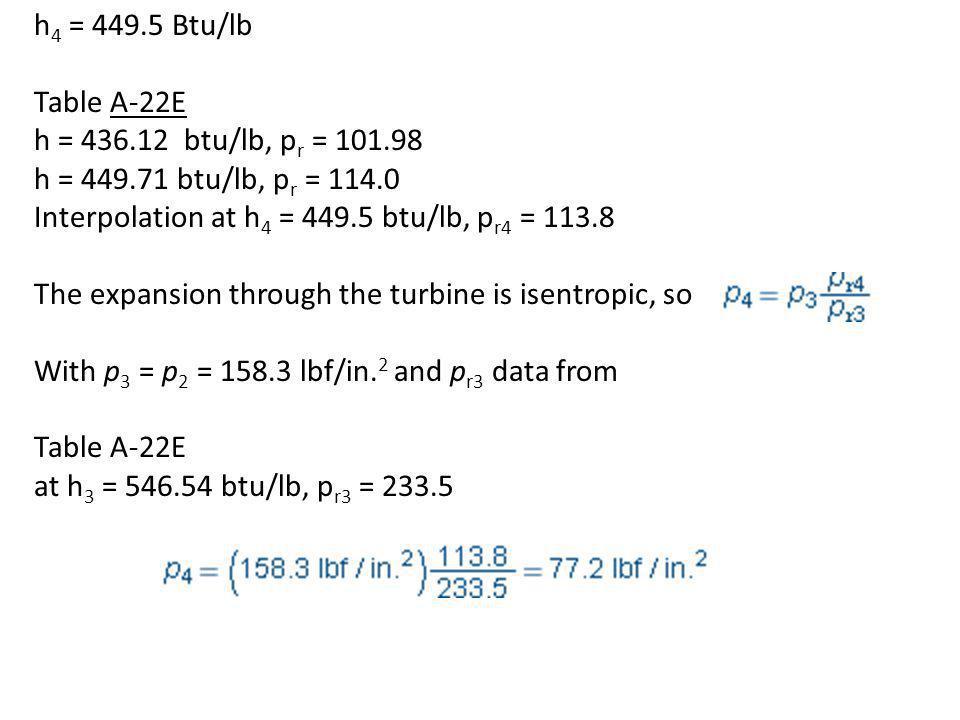 h 4 = 449.5 Btu/lb Table A-22E h = 436.12 btu/lb, p r = 101.98 h = 449.71 btu/lb, p r = 114.0 Interpolation at h 4 = 449.5 btu/lb, p r4 = 113.8 The ex