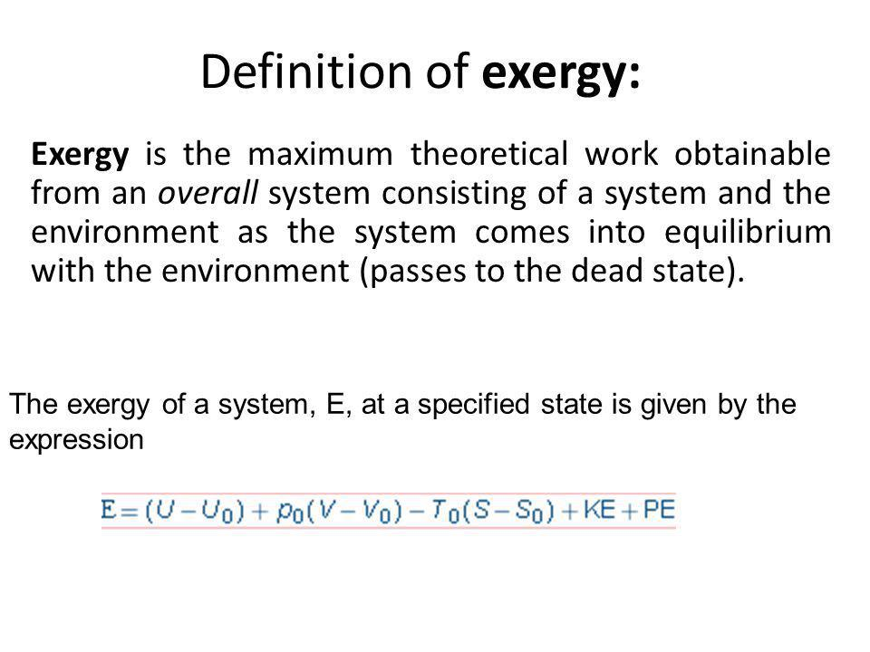 Definition of exergy: Exergy is the maximum theoretical work obtainable from an overall system consisting of a system and the environment as the syste