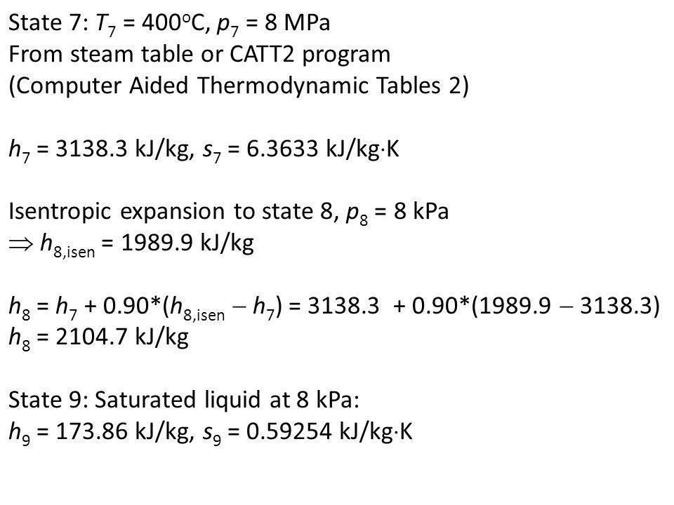 State 7: T 7 = 400 o C, p 7 = 8 MPa From steam table or CATT2 program (Computer Aided Thermodynamic Tables 2) h 7 = 3138.3 kJ/kg, s 7 = 6.3633 kJ/kg K