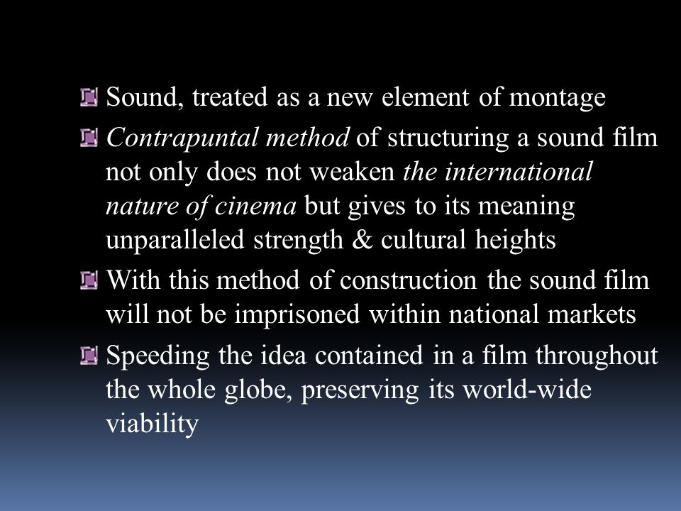Sound, treated as a new element of montage Contrapuntal method of structuring a sound film not only does not weaken the international nature of cinema