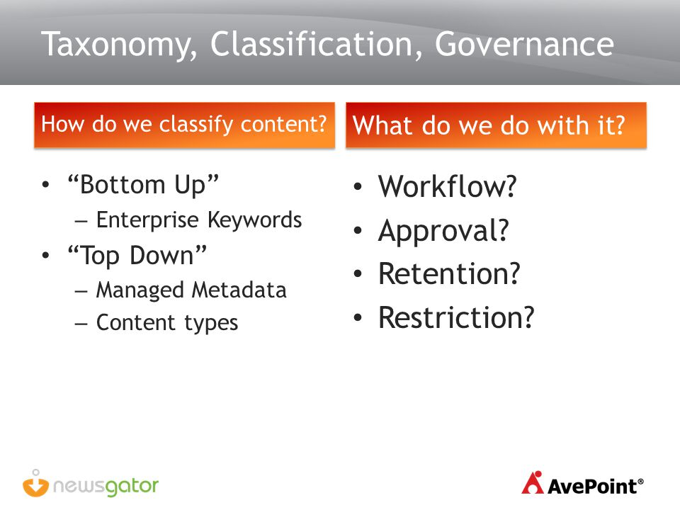 How do we classify content? Taxonomy, Classification, Governance Workflow? Approval? Retention? Restriction? What do we do with it? Bottom Up – Enterp