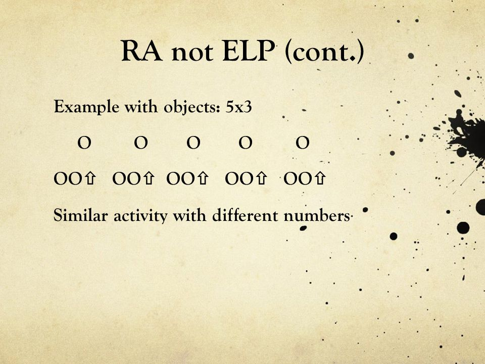 RA not ELP (cont.) Example with objects: 5x3 O O O O O OO OO OO OO OO Similar activity with different numbers