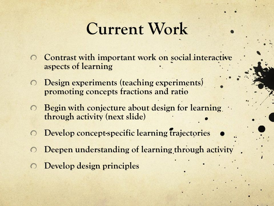Current Work Contrast with important work on social interactive aspects of learning Design experiments (teaching experiments) promoting concepts fractions and ratio Begin with conjecture about design for learning through activity (next slide) Develop concept-specific learning trajectories Deepen understanding of learning through activity Develop design principles