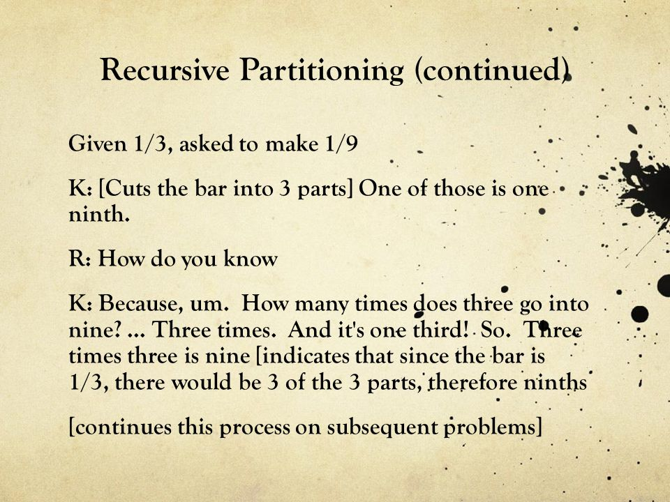 Recursive Partitioning (continued) Given 1/3, asked to make 1/9 K: [Cuts the bar into 3 parts] One of those is one ninth.