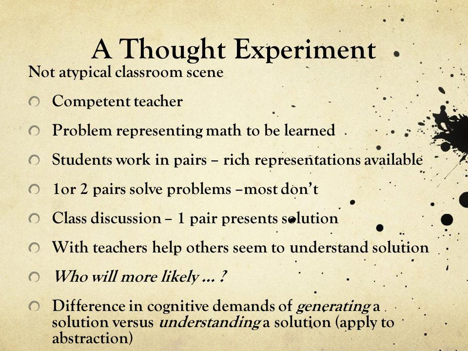 A Thought Experiment Not atypical classroom scene Competent teacher Problem representing math to be learned Students work in pairs – rich representations available 1or 2 pairs solve problems –most dont Class discussion – 1 pair presents solution With teachers help others seem to understand solution Who will more likely … .