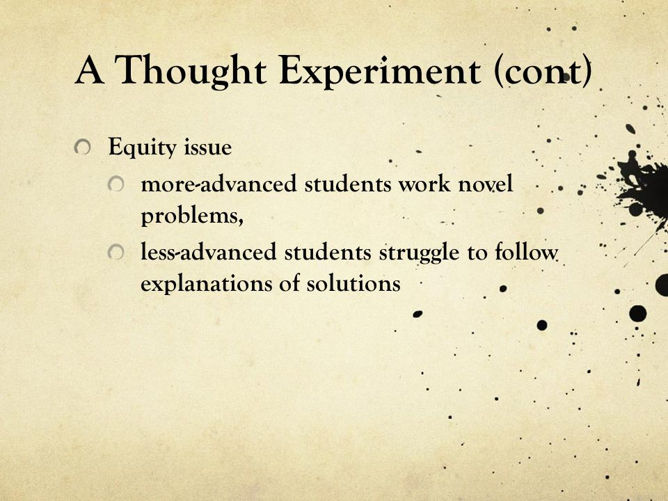 A Thought Experiment (cont) Equity issue more-advanced students work novel problems, less-advanced students struggle to follow explanations of solutions