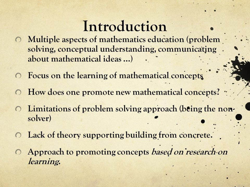 Introduction Multiple aspects of mathematics education (problem solving, conceptual understanding, communicating about mathematical ideas …) Focus on the learning of mathematical concepts How does one promote new mathematical concepts.