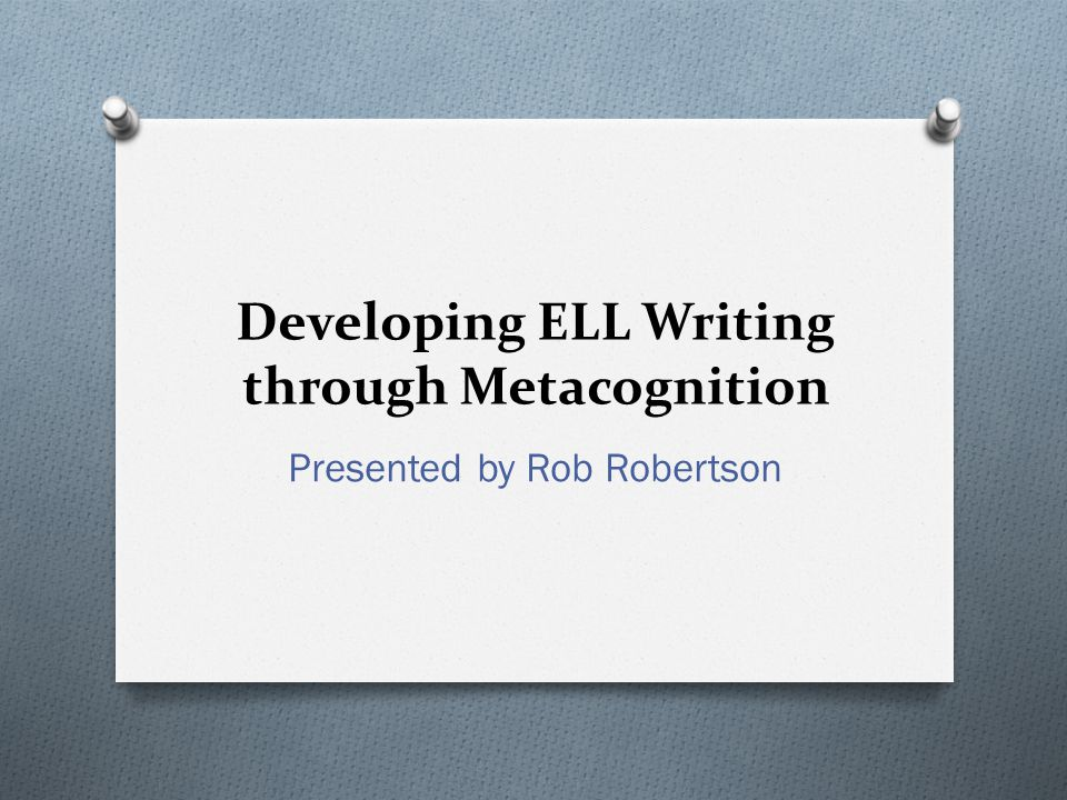 Developing ELL Writing through Metacognition Presented by Rob Robertson