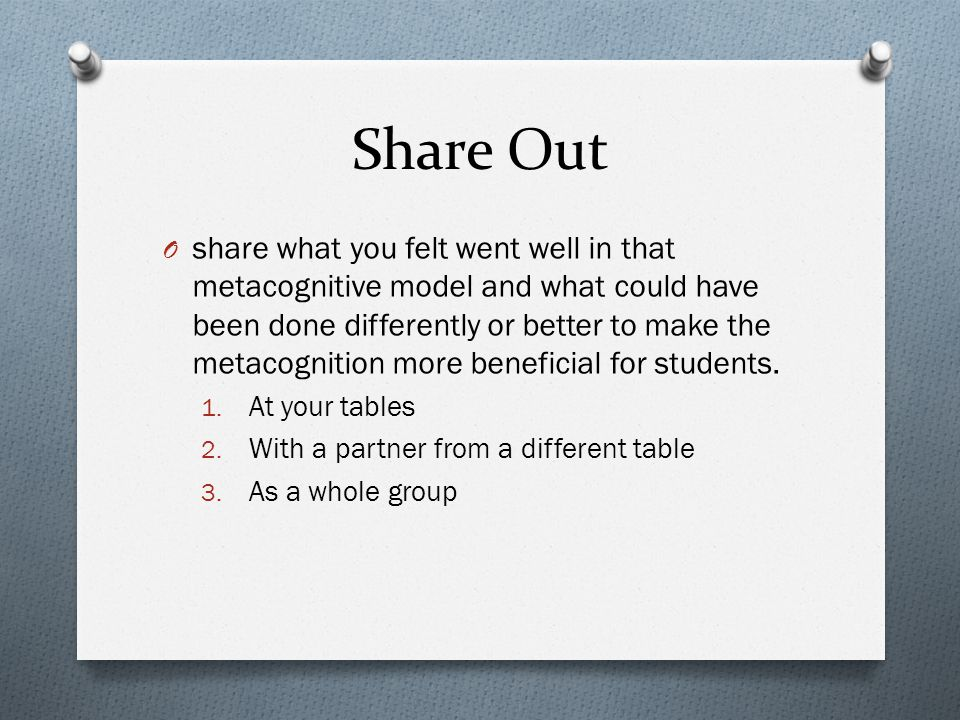 Share Out O share what you felt went well in that metacognitive model and what could have been done differently or better to make the metacognition more beneficial for students.