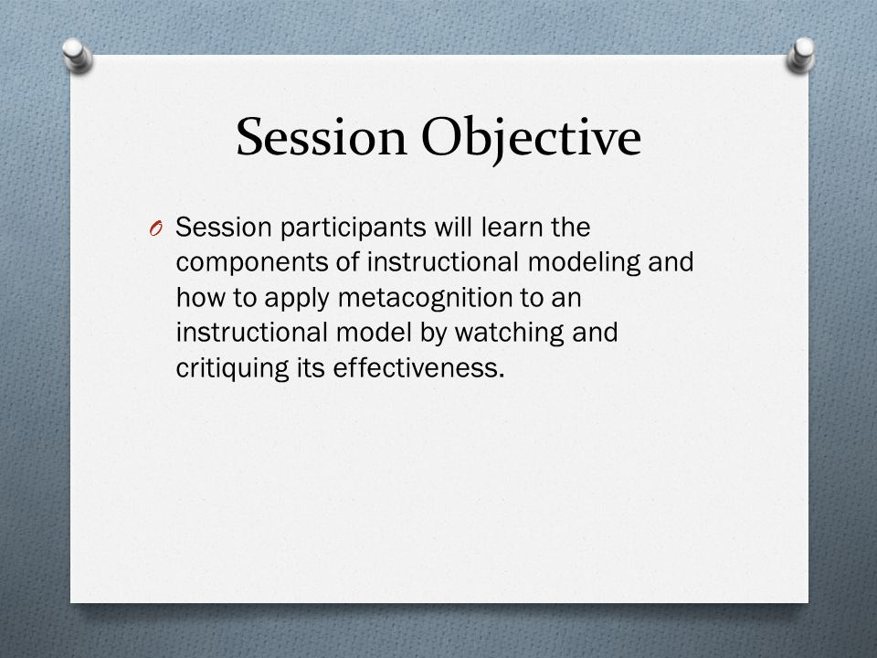 Session Objective O Session participants will learn the components of instructional modeling and how to apply metacognition to an instructional model by watching and critiquing its effectiveness.