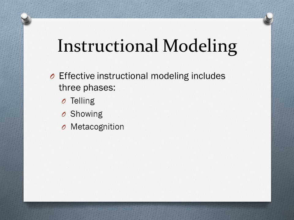 Instructional Modeling O Effective instructional modeling includes three phases: O Telling O Showing O Metacognition