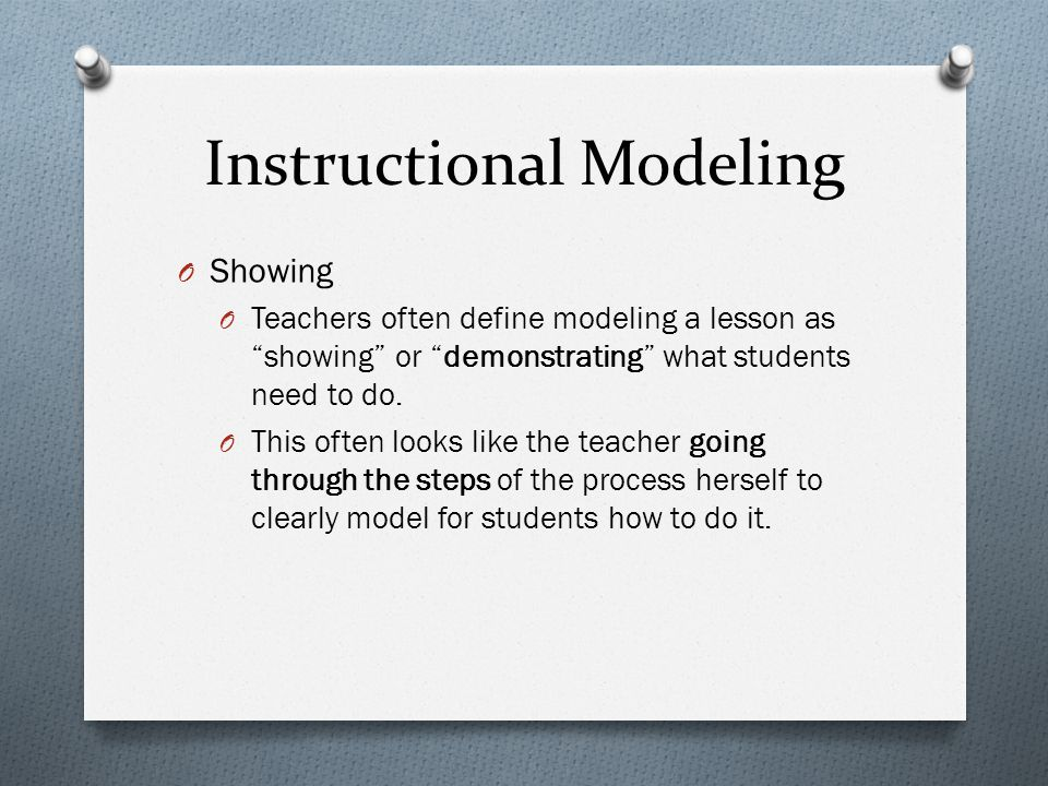 Instructional Modeling O Showing O Teachers often define modeling a lesson as showing or demonstrating what students need to do.