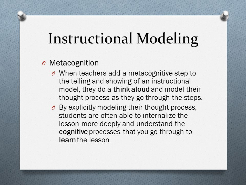 Instructional Modeling O Metacognition O When teachers add a metacognitive step to the telling and showing of an instructional model, they do a think aloud and model their thought process as they go through the steps.