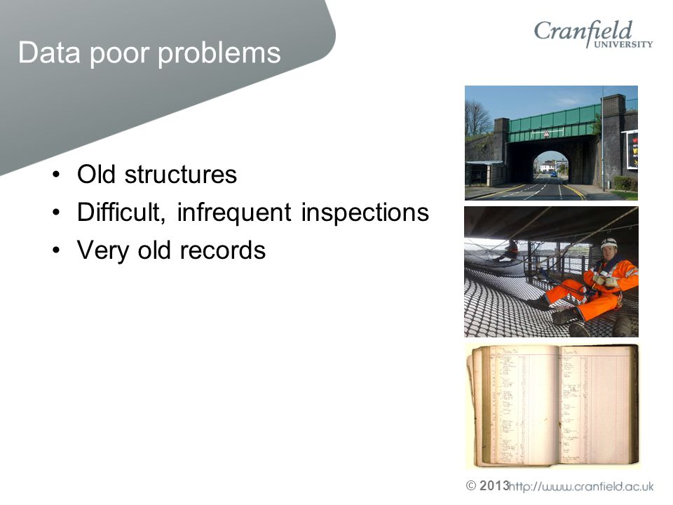 © 2013 Data poor problems Old structures Difficult, infrequent inspections Very old records