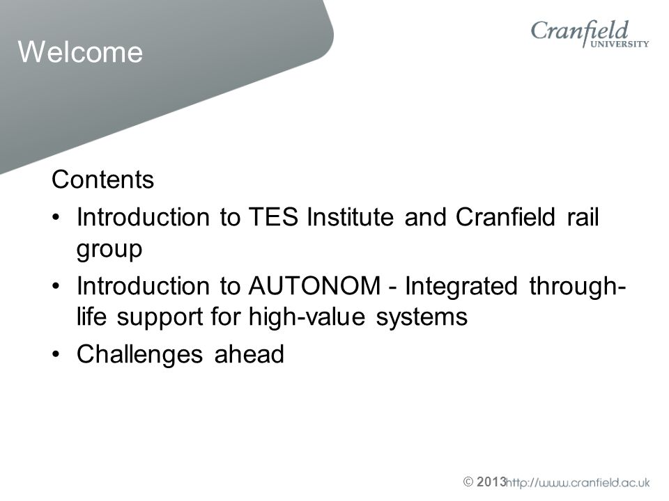 © 2013 Welcome Contents Introduction to TES Institute and Cranfield rail group Introduction to AUTONOM - Integrated through- life support for high-val