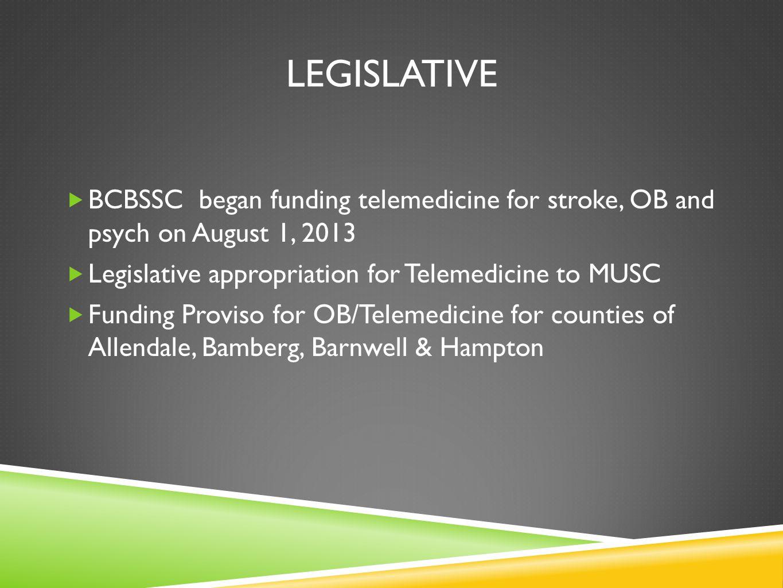 LEGISLATIVE BCBSSC began funding telemedicine for stroke, OB and psych on August 1, 2013 Legislative appropriation for Telemedicine to MUSC Funding Pr