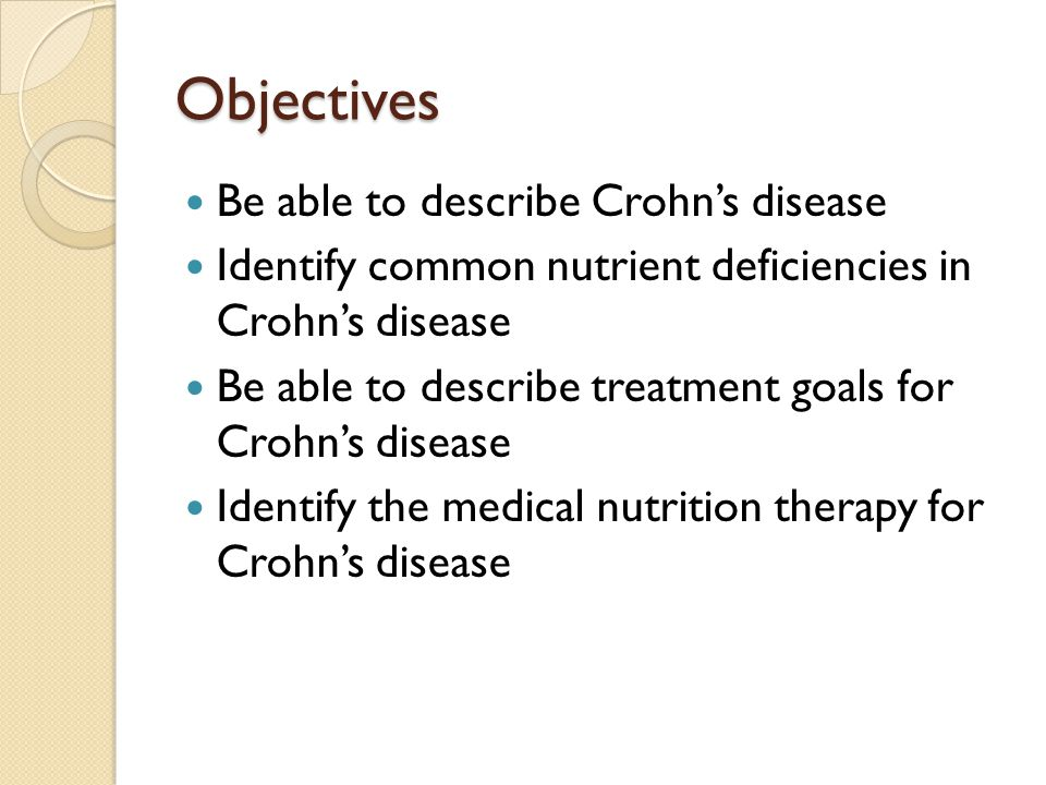 Objectives Be able to describe Crohns disease Identify common nutrient deficiencies in Crohns disease Be able to describe treatment goals for Crohns d