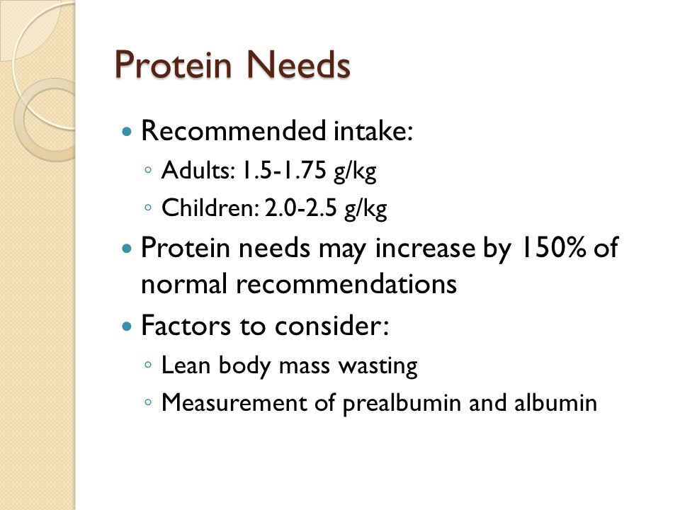 Protein Needs Recommended intake: Adults: 1.5-1.75 g/kg Children: 2.0-2.5 g/kg Protein needs may increase by 150% of normal recommendations Factors to