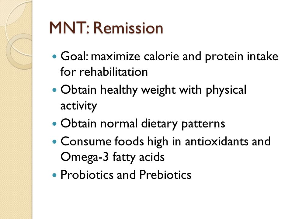 MNT: Remission Goal: maximize calorie and protein intake for rehabilitation Obtain healthy weight with physical activity Obtain normal dietary pattern