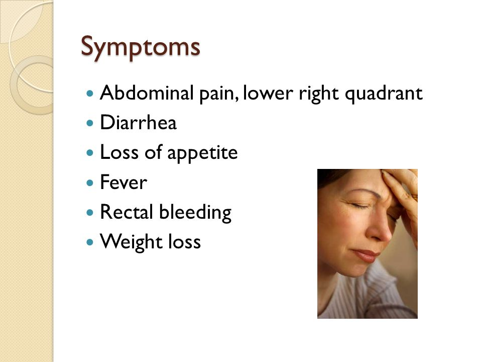 Symptoms Abdominal pain, lower right quadrant Diarrhea Loss of appetite Fever Rectal bleeding Weight loss