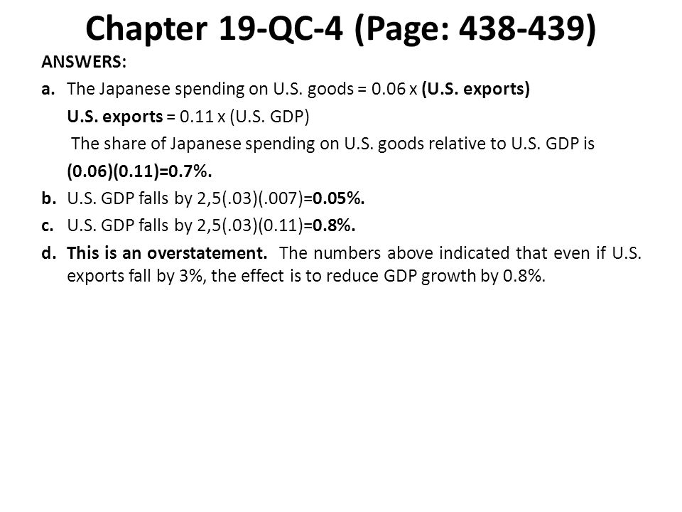 Chapter 19-QC-4 (Page: 438-439) ANSWERS: a.The Japanese spending on U.S. goods = 0.06 x (U.S. exports) U.S. exports = 0.11 x (U.S. GDP) The share of J