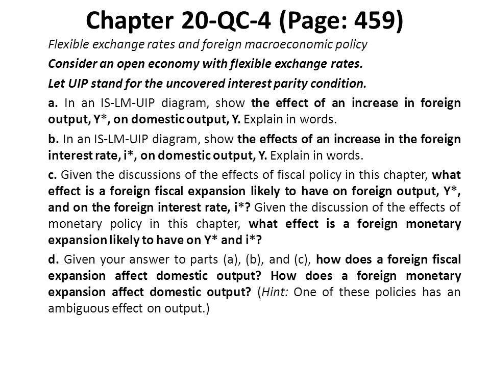 Chapter 20-QC-4 (Page: 459) Flexible exchange rates and foreign macroeconomic policy Consider an open economy with flexible exchange rates. Let UIP st