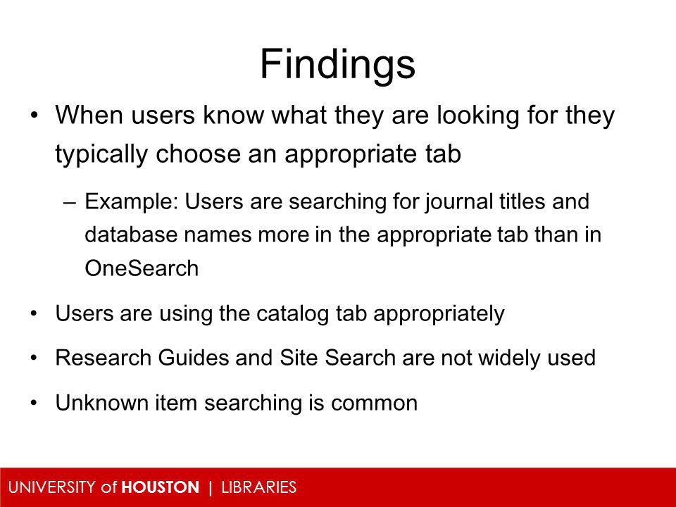 UNIVERSITY of HOUSTON | LIBRARIES Findings When users know what they are looking for they typically choose an appropriate tab –Example: Users are sear