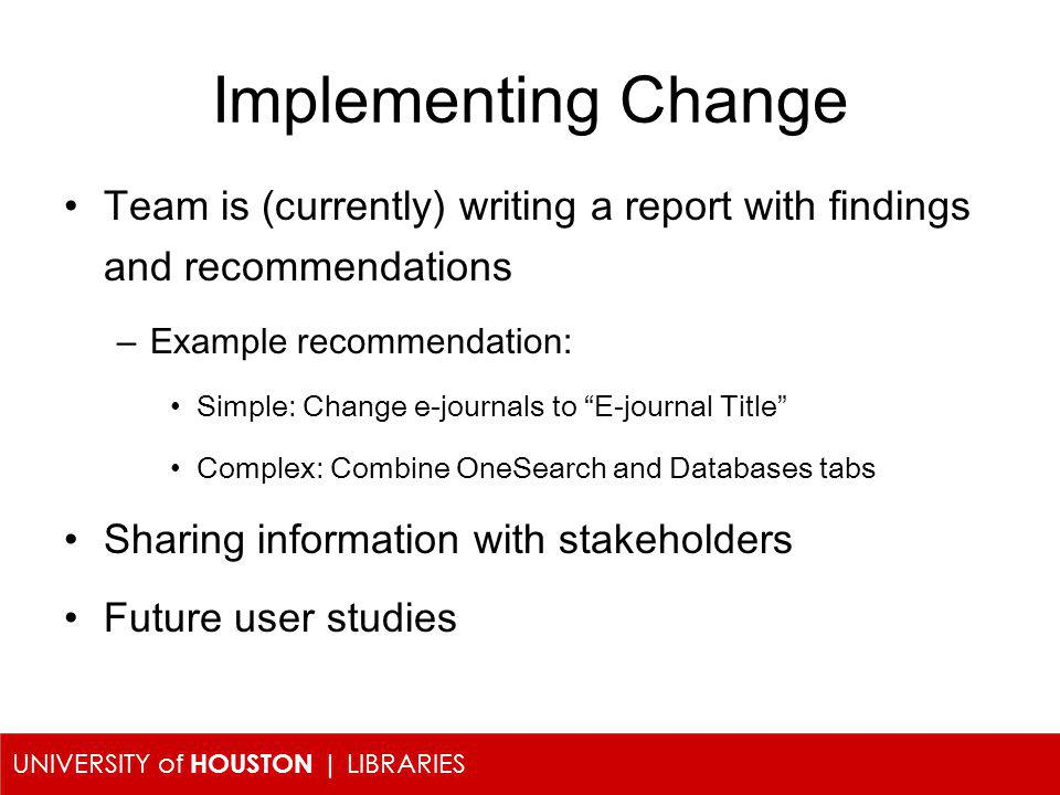UNIVERSITY of HOUSTON | LIBRARIES Implementing Change Team is (currently) writing a report with findings and recommendations –Example recommendation: Simple: Change e-journals to E-journal Title Complex: Combine OneSearch and Databases tabs Sharing information with stakeholders Future user studies
