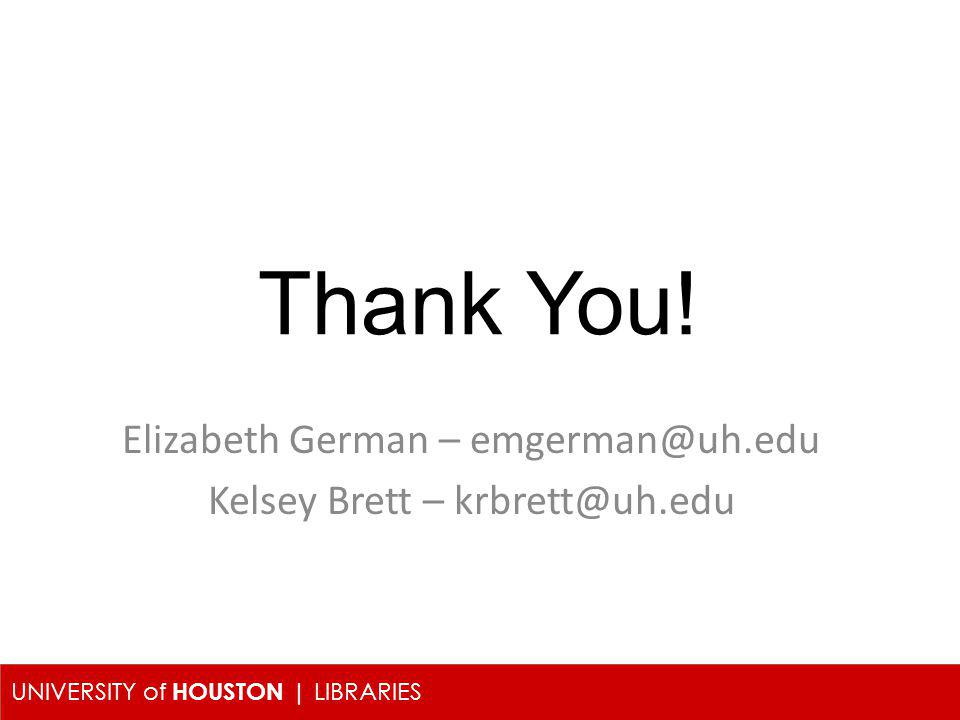 UNIVERSITY of HOUSTON | LIBRARIES Elizabeth German – emgerman@uh.edu Kelsey Brett – krbrett@uh.edu Thank You!