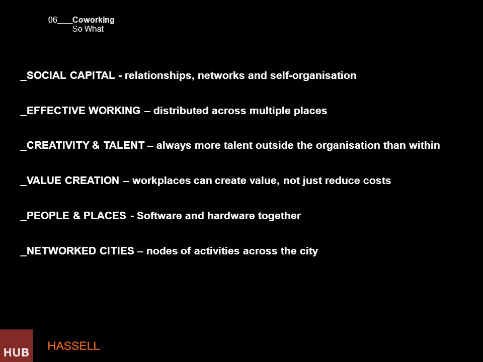 _SOCIAL CAPITAL - relationships, networks and self-organisation _EFFECTIVE WORKING – distributed across multiple places _CREATIVITY & TALENT – always more talent outside the organisation than within _VALUE CREATION – workplaces can create value, not just reduce costs _PEOPLE & PLACES - Software and hardware together _NETWORKED CITIES – nodes of activities across the city 06 ____ So What Coworking