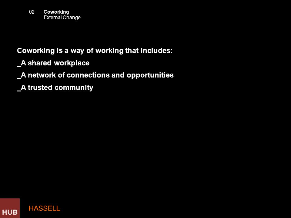 Coworking is a way of working that includes: _A shared workplace _A network of connections and opportunities _A trusted community Coworking 02 External Change ____