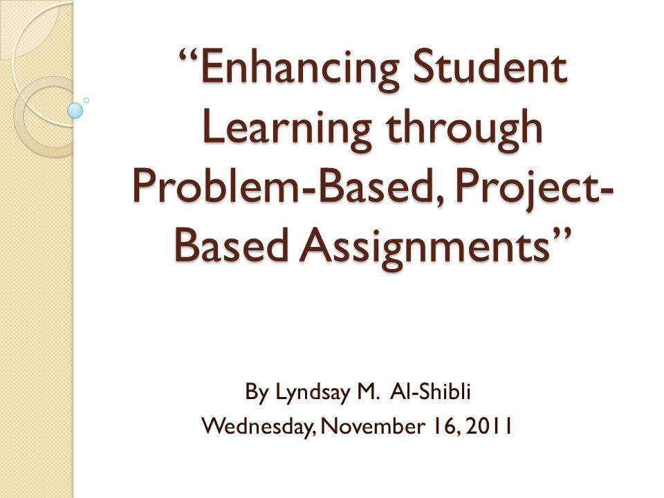 Enhancing Student Learning through Problem-Based, Project- Based Assignments By Lyndsay M.