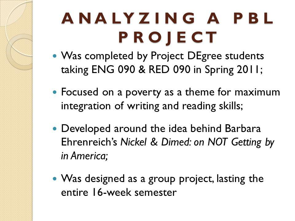 A N A L Y Z I N G A P B L P R O J E C T Was completed by Project DEgree students taking ENG 090 & RED 090 in Spring 2011; Focused on a poverty as a theme for maximum integration of writing and reading skills; Developed around the idea behind Barbara Ehrenreichs Nickel & Dimed: on NOT Getting by in America; Was designed as a group project, lasting the entire 16-week semester