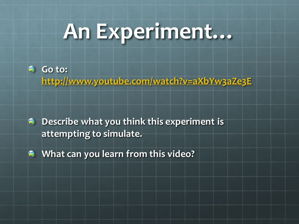 An Experiment… Go to: http://www.youtube.com/watch?v=aXbYw3aZe3E http://www.youtube.com/watch?v=aXbYw3aZe3E Describe what you think this experiment is