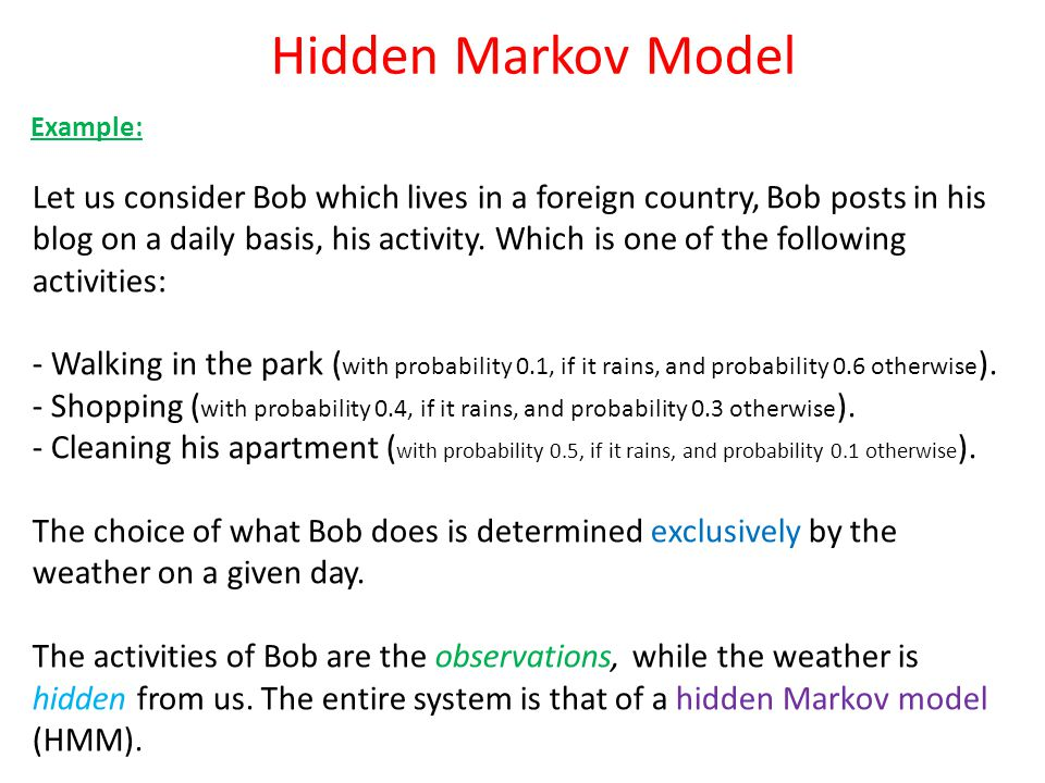 Hidden Markov Model Example: Let us consider Bob which lives in a foreign country, Bob posts in his blog on a daily basis, his activity. Which is one