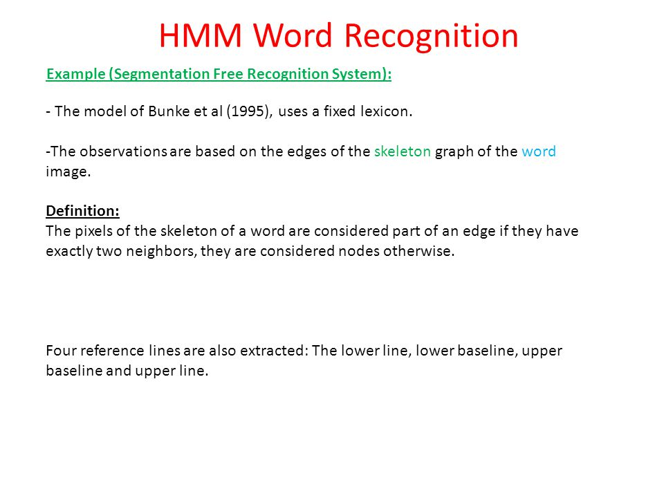 HMM Word Recognition Example (Segmentation Free Recognition System): - The model of Bunke et al (1995), uses a fixed lexicon. -The observations are ba