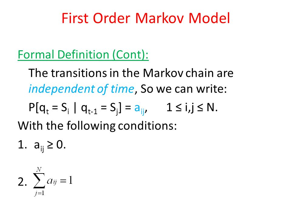 Formal Definition (Cont): The transitions in the Markov chain are independent of time, So we can write: P[q t = S i | q t-1 = S j ] = a ij, 1 i,j N. W