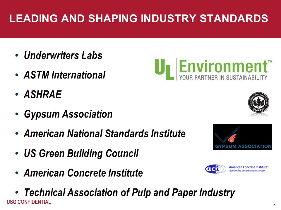 8 LEADING AND SHAPING INDUSTRY STANDARDS Underwriters Labs ASTM International ASHRAE Gypsum Association American National Standards Institute US Green