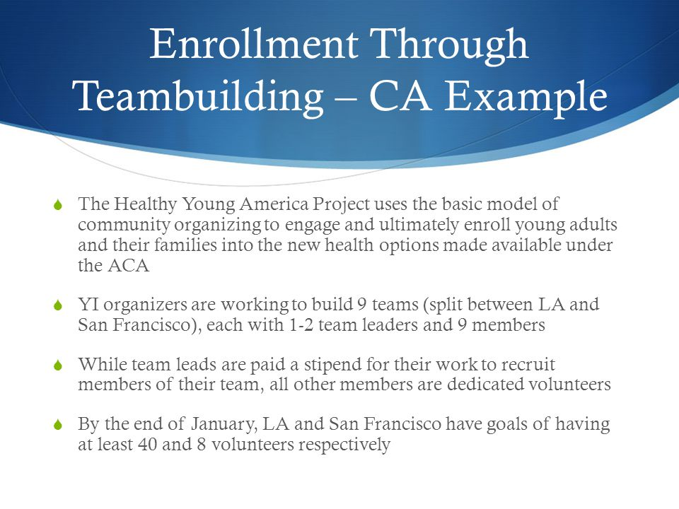 Enrollment Through Teambuilding – CA Example The Healthy Young America Project uses the basic model of community organizing to engage and ultimately enroll young adults and their families into the new health options made available under the ACA YI organizers are working to build 9 teams (split between LA and San Francisco), each with 1-2 team leaders and 9 members While team leads are paid a stipend for their work to recruit members of their team, all other members are dedicated volunteers By the end of January, LA and San Francisco have goals of having at least 40 and 8 volunteers respectively