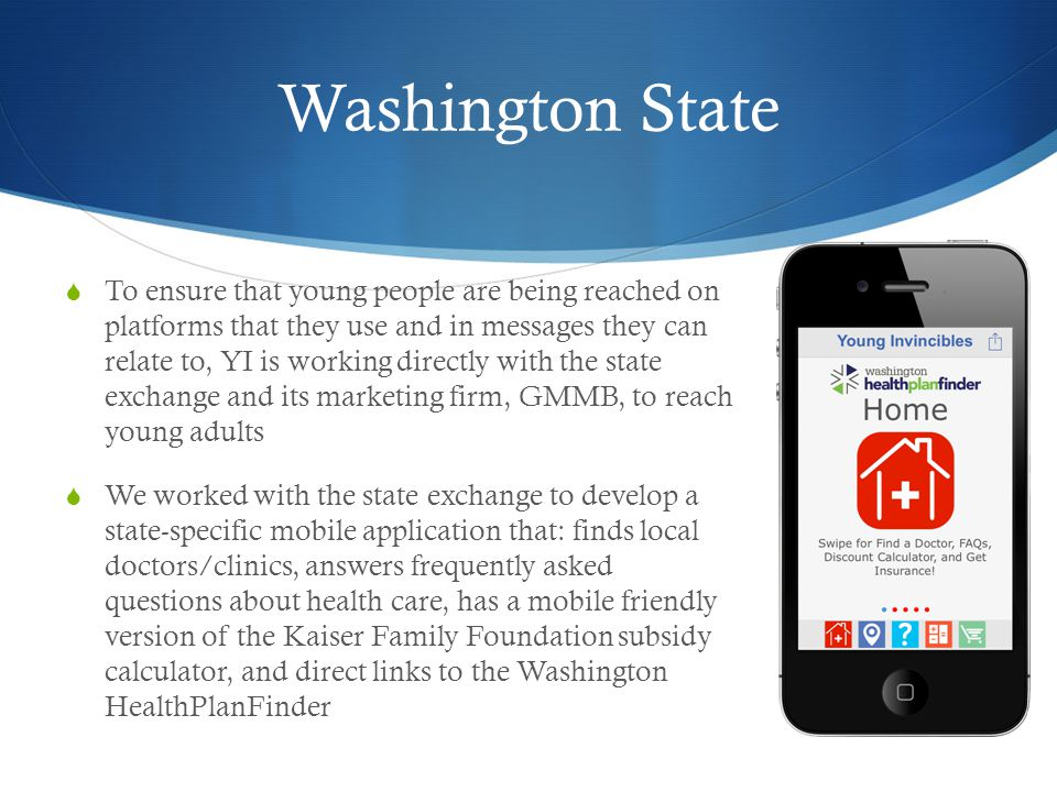 Washington State To ensure that young people are being reached on platforms that they use and in messages they can relate to, YI is working directly with the state exchange and its marketing firm, GMMB, to reach young adults We worked with the state exchange to develop a state-specific mobile application that: finds local doctors/clinics, answers frequently asked questions about health care, has a mobile friendly version of the Kaiser Family Foundation subsidy calculator, and direct links to the Washington HealthPlanFinder
