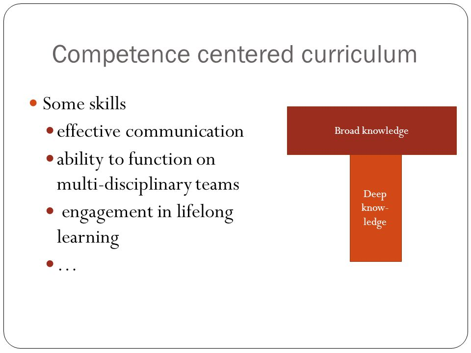 Competence centered curriculum Some skills effective communication ability to function on multi-disciplinary teams engagement in lifelong learning … Broad knowledge Deep know- ledge